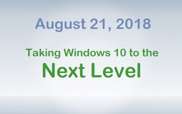 August 21, 2018 - Taking Windows 10 to the Next Level